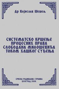 СИСТЕМАТСКО КРШЕЊЕ ПРОЦЕСНИХ ПРАВА СЛОБОДАНА МИЛОШЕВИЋА ТОКОМ ХАШКОГ СУЂЕЊА (Српски народ и нови светски поредак – IV том)